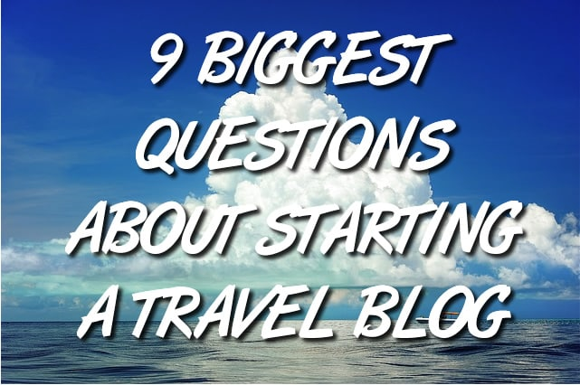 9 Biggest Questions About Starting a Travel Blog